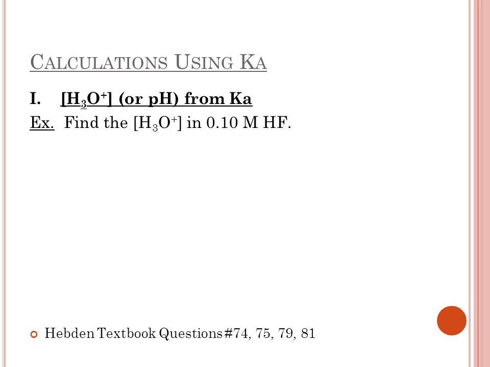 Calculations Using Ka I. [H3O+] (or pH) from Ka